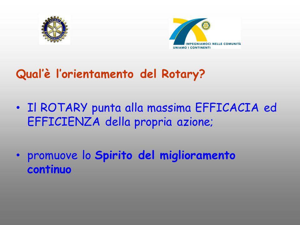 Qual'è l'orientamento del Rotary? Il ROTARY punta alla massima EFFICACIA ed EFFICIENZA della propria azione; promuove lo Spirito del miglioramento con