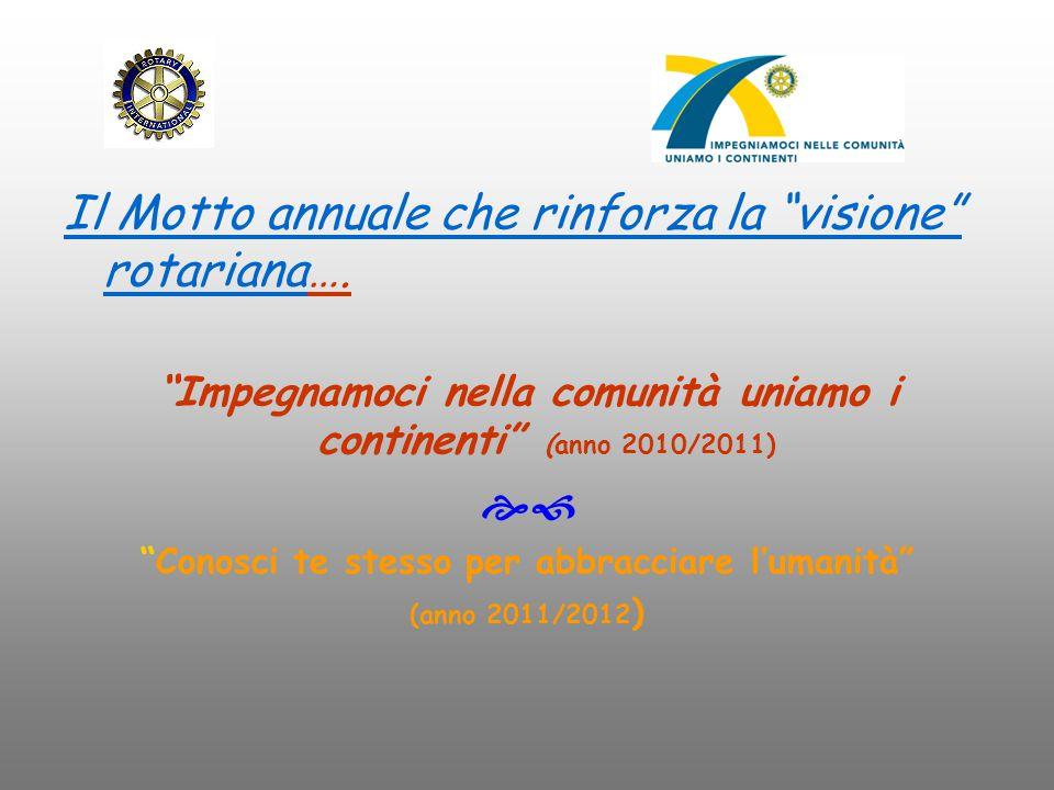 """Il Motto annuale che rinforza la """"visione"""" rotariana…. """"Impegnamoci nella comunità uniamo i continenti"""" (anno 2010/2011)  """"Conosci te stesso per abb"""