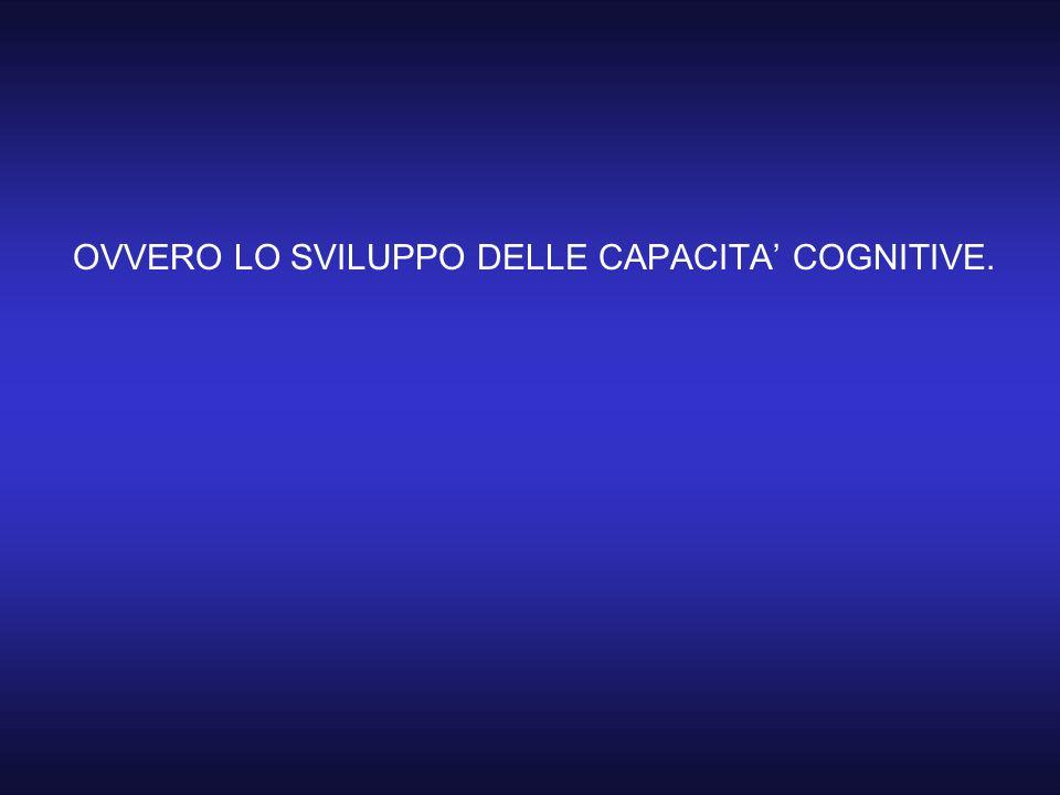 OVVERO LO SVILUPPO DELLE CAPACITA' COGNITIVE.