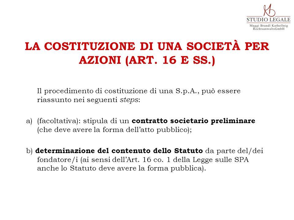 Il procedimento di costituzione di una S.p.A., può essere riassunto nei seguenti steps : a)(facoltativa): stipula di un contratto societario preliminare (che deve avere la forma dell'atto pubblico); b) determinazione del contenuto dello Statuto da parte del/dei fondatore/i (ai sensi dell'Art.