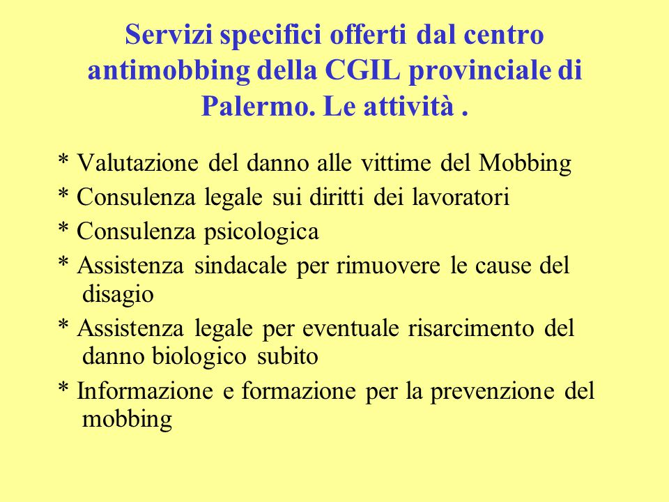 Servizi specifici offerti dal centro antimobbing della CGIL provinciale di Palermo. Le attività. * Valutazione del danno alle vittime del Mobbing * Co