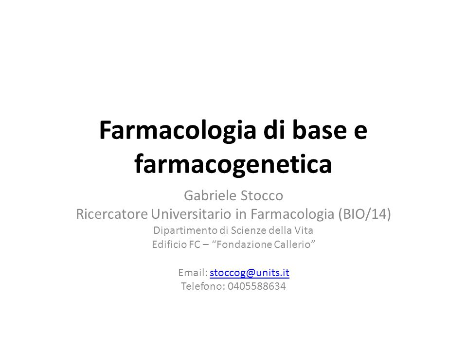 Farmacologia di base e farmacogenetica Gabriele Stocco Ricercatore Universitario in Farmacologia (BIO/14) Dipartimento di Scienze della Vita Edificio