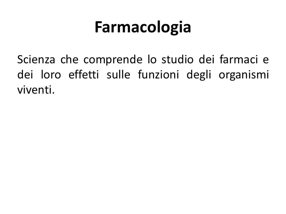 Farmacologia Scienza che comprende lo studio dei farmaci e dei loro effetti sulle funzioni degli organismi viventi.