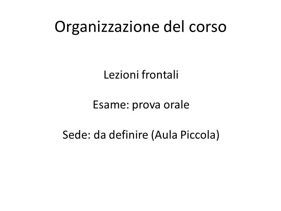 Organizzazione del corso Lezioni frontali Esame: prova orale Sede: da definire (Aula Piccola)