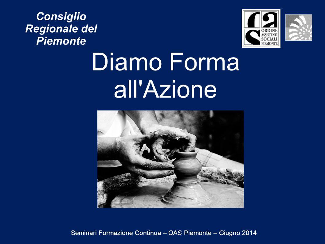 Diamo Forma all Azione Consiglio Regionale del Piemonte Seminari Formazione Continua – OAS Piemonte – Giugno 2014