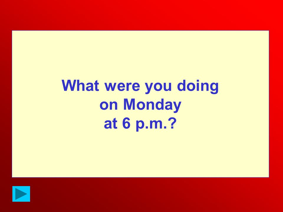 What were you doing on Monday at 6 p.m.?