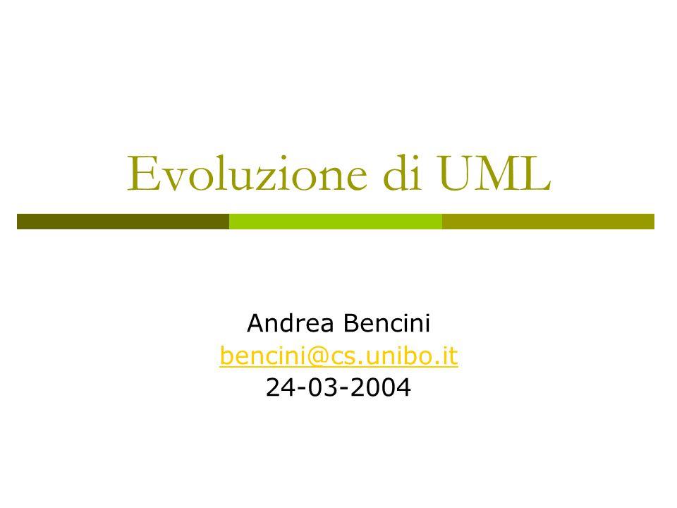 Evoluzione di UML Andrea Bencini bencini@cs.unibo.it 24-03-2004
