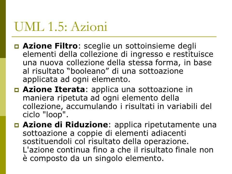 UML 1.5: Azioni  Azione Filtro: sceglie un sottoinsieme degli elementi della collezione di ingresso e restituisce una nuova collezione della stessa forma, in base al risultato booleano di una sottoazione applicata ad ogni elemento.