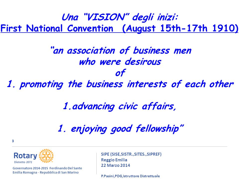 3 SIPE (SISE,SISTR.,SITES.,SIPREF) Reggio Emilia 22 Marzo 2014 P.Pasini,PDG,Istruttore Distrettuale Una VISION degli inizi: First National Convention (August 15th-17th 1910) an association of business men who were desirous of 1.