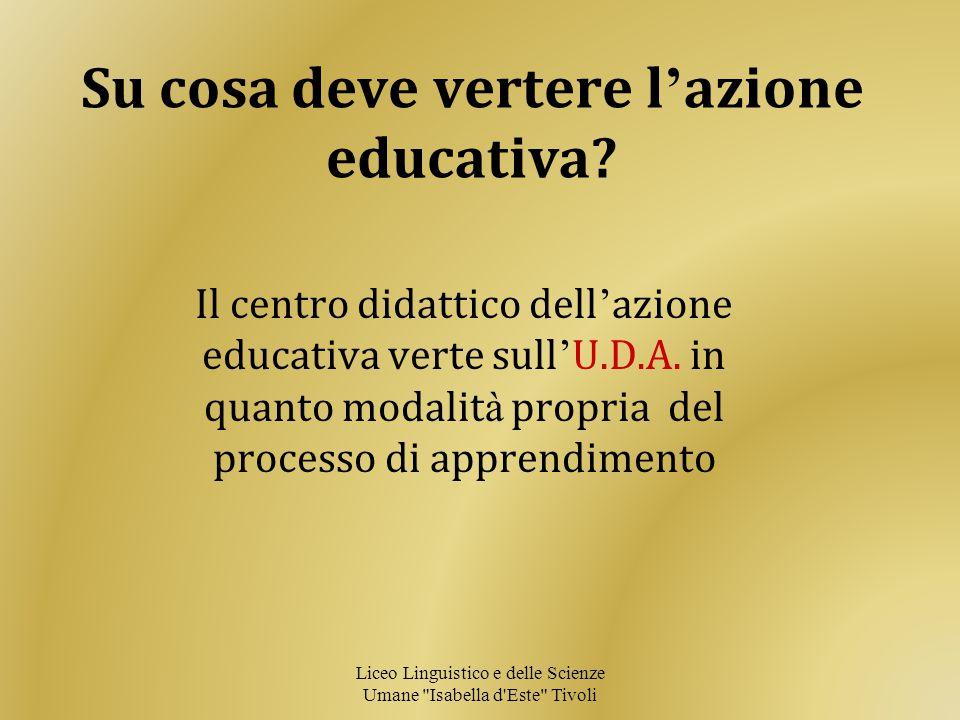 Su cosa deve vertere l ' azione educativa? Il centro didattico dell ' azione educativa verte sull ' U.D.A. in quanto modalit à propria del processo di