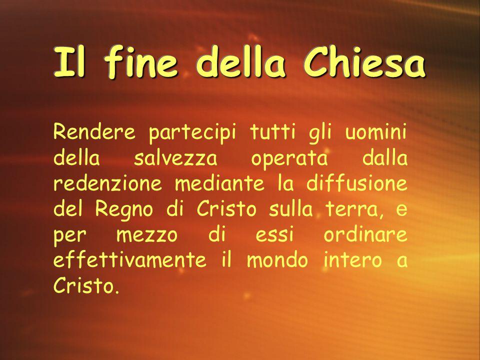 Il fine della Chiesa Rendere partecipi tutti gli uomini della salvezza operata dalla redenzione mediante la diffusione del Regno di Cristo sulla terra