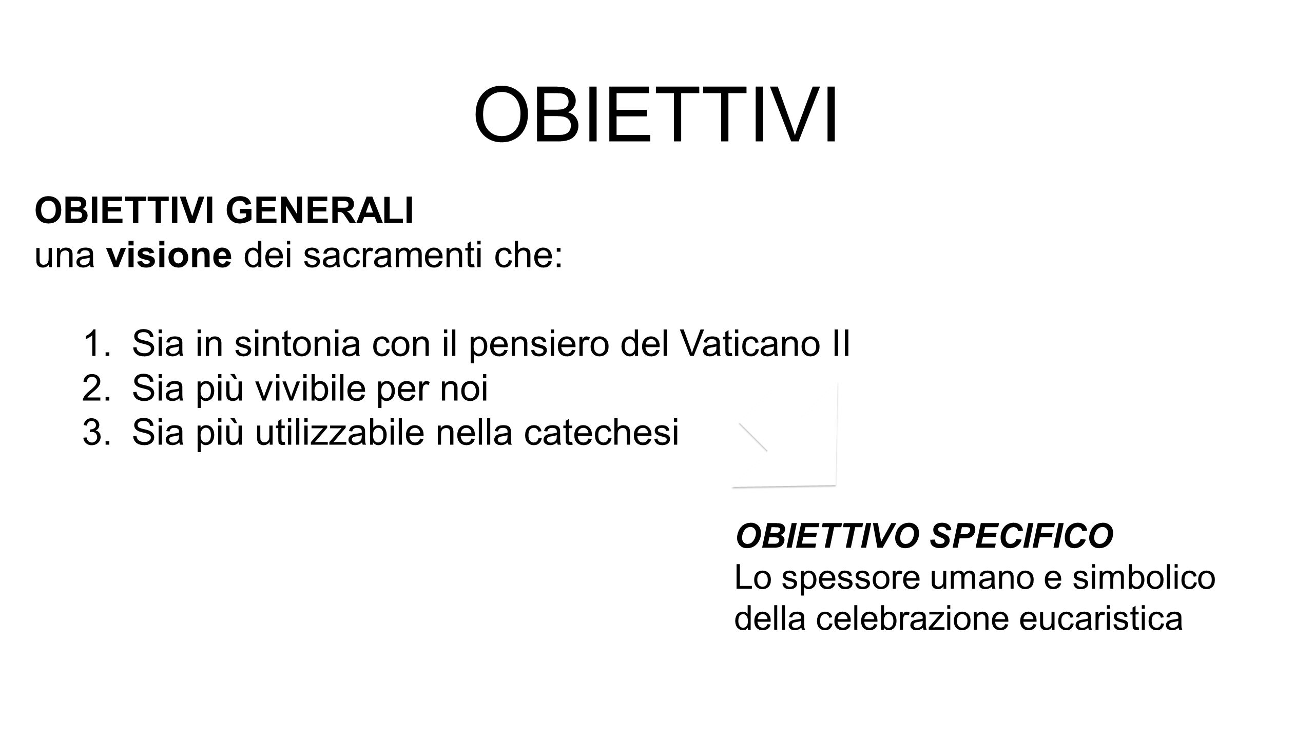 OBIETTIVI OBIETTIVI GENERALI una visione dei sacramenti che: 1.Sia in sintonia con il pensiero del Vaticano II 2.Sia più vivibile per noi 3.Sia più ut