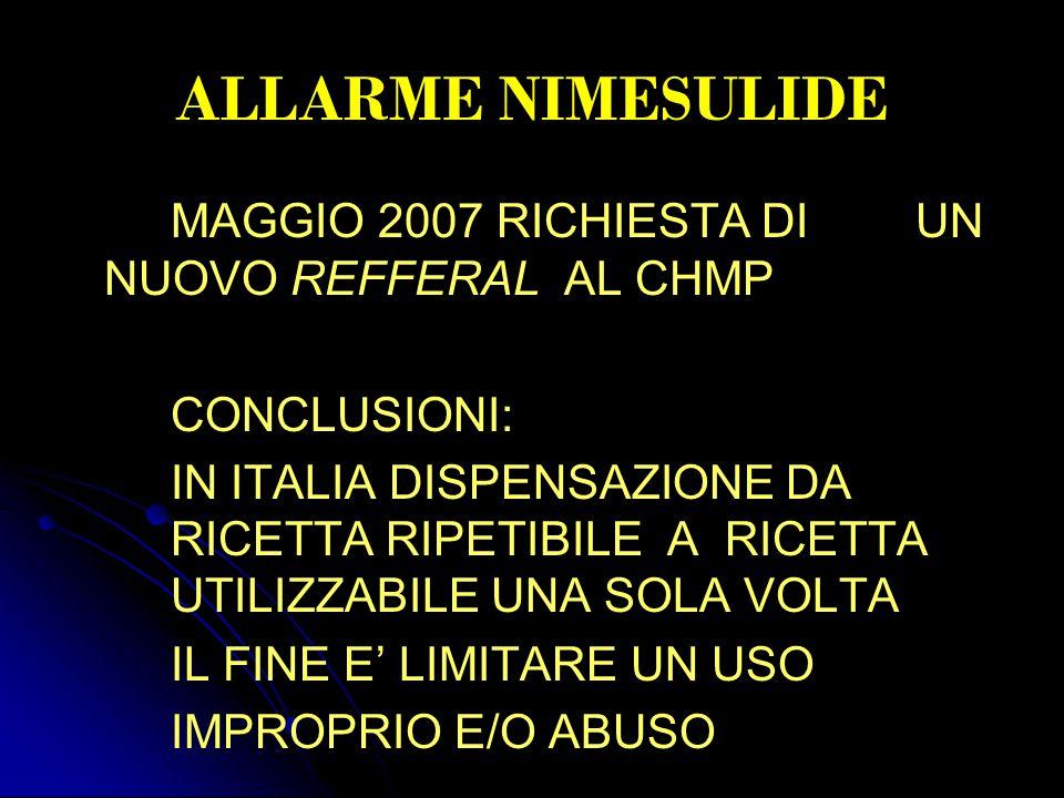 ALLARME NIMESULIDE MAGGIO 2007 RICHIESTA DI UN NUOVO REFFERAL AL CHMP CONCLUSIONI: IN ITALIA DISPENSAZIONE DA RICETTA RIPETIBILE A RICETTA UTILIZZABILE UNA SOLA VOLTA IL FINE E' LIMITARE UN USO IMPROPRIO E/O ABUSO