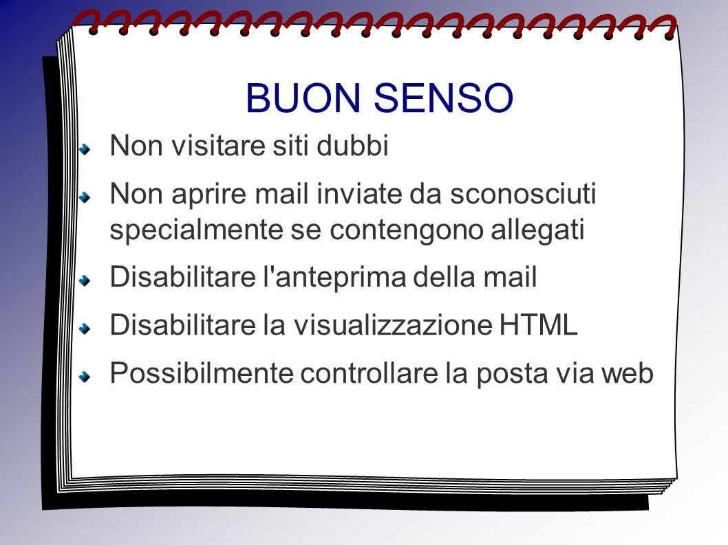 BUON SENSO Non visitare siti dubbi Non aprire mail inviate da sconosciuti specialmente se contengono allegati Disabilitare l anteprima della mail Disabilitare la visualizzazione HTML Possibilmente controllare la posta via web