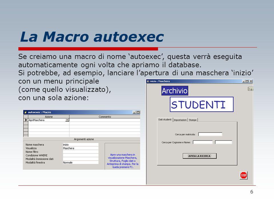 6 La Macro autoexec Se creiamo una macro di nome 'autoexec', questa verrà eseguita automaticamente ogni volta che apriamo il database.