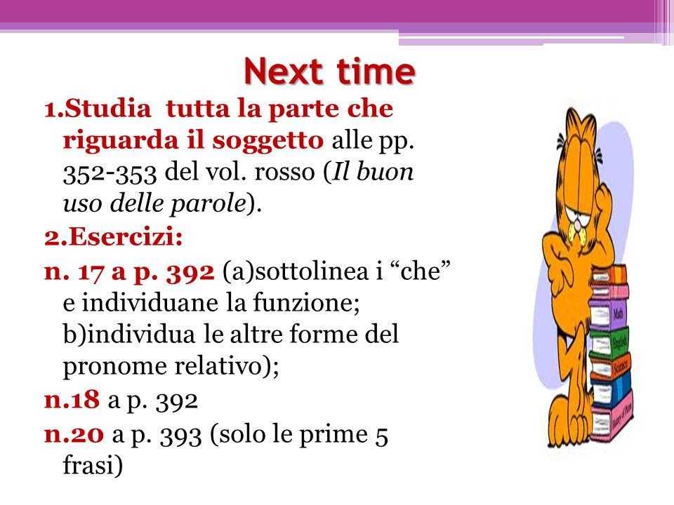 Next time 1.Studia tutta la parte che riguarda il soggetto alle pp. 352-353 del vol. rosso (Il buon uso delle parole). 2.Esercizi: n. 17 a p. 392 (a)s