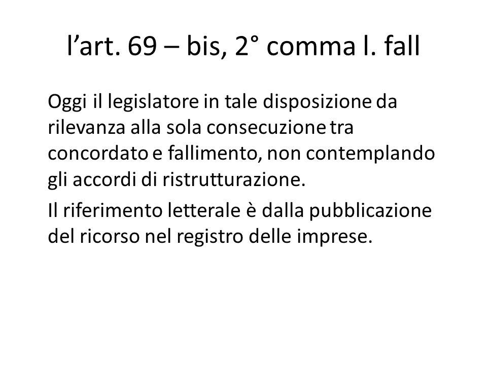 l'art. 69 – bis, 2° comma l. fall Oggi il legislatore in tale disposizione da rilevanza alla sola consecuzione tra concordato e fallimento, non contem