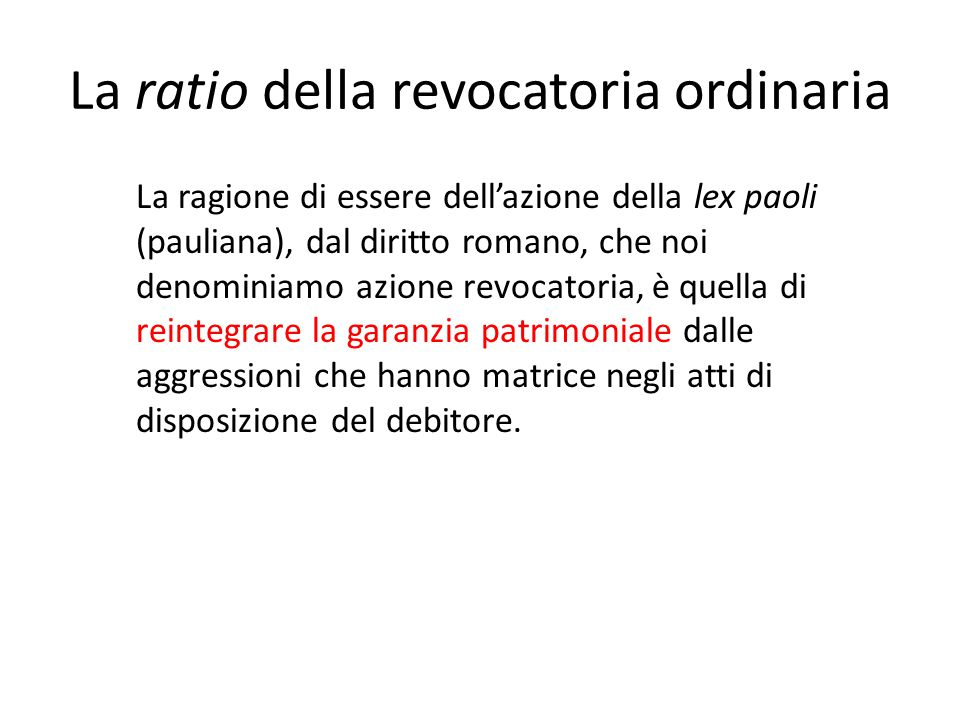 La ratio della revocatoria ordinaria La ragione di essere dell'azione della lex paoli (pauliana), dal diritto romano, che noi denominiamo azione revoc