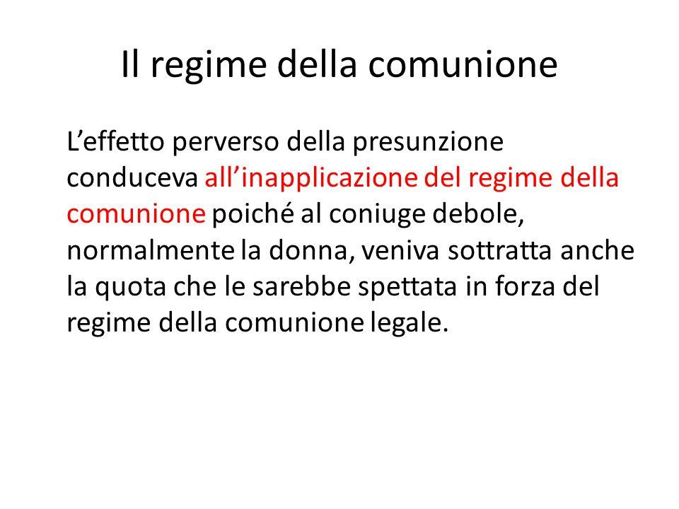 Il regime della comunione L'effetto perverso della presunzione conduceva all'inapplicazione del regime della comunione poiché al coniuge debole, norma