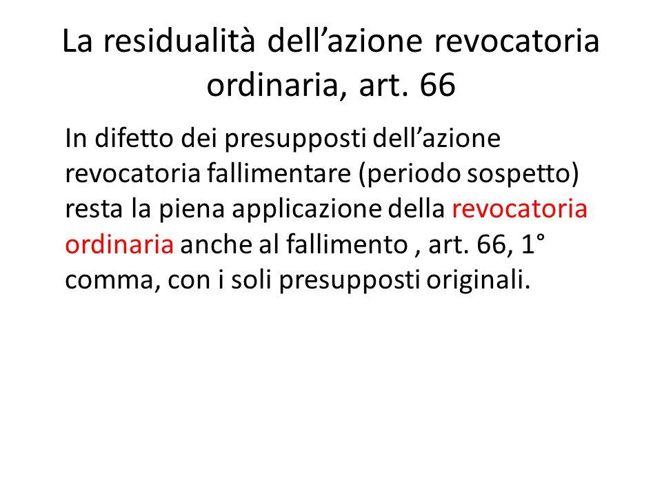 La residualità dell'azione revocatoria ordinaria, art. 66 In difetto dei presupposti dell'azione revocatoria fallimentare (periodo sospetto) resta la