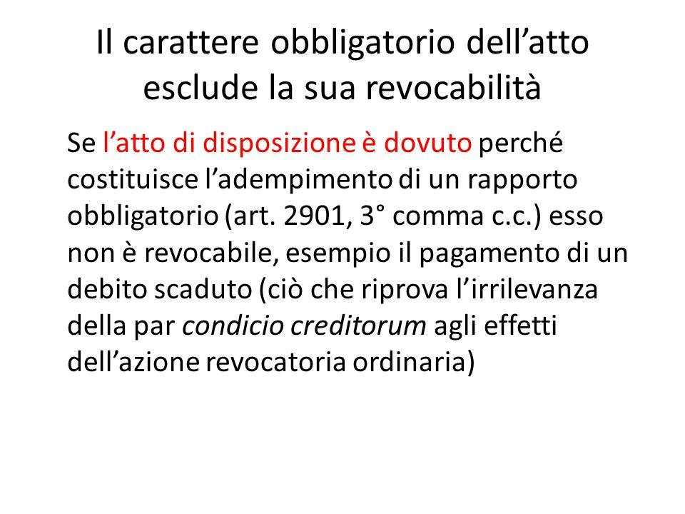 Il carattere obbligatorio dell'atto esclude la sua revocabilità Se l'atto di disposizione è dovuto perché costituisce l'adempimento di un rapporto obb