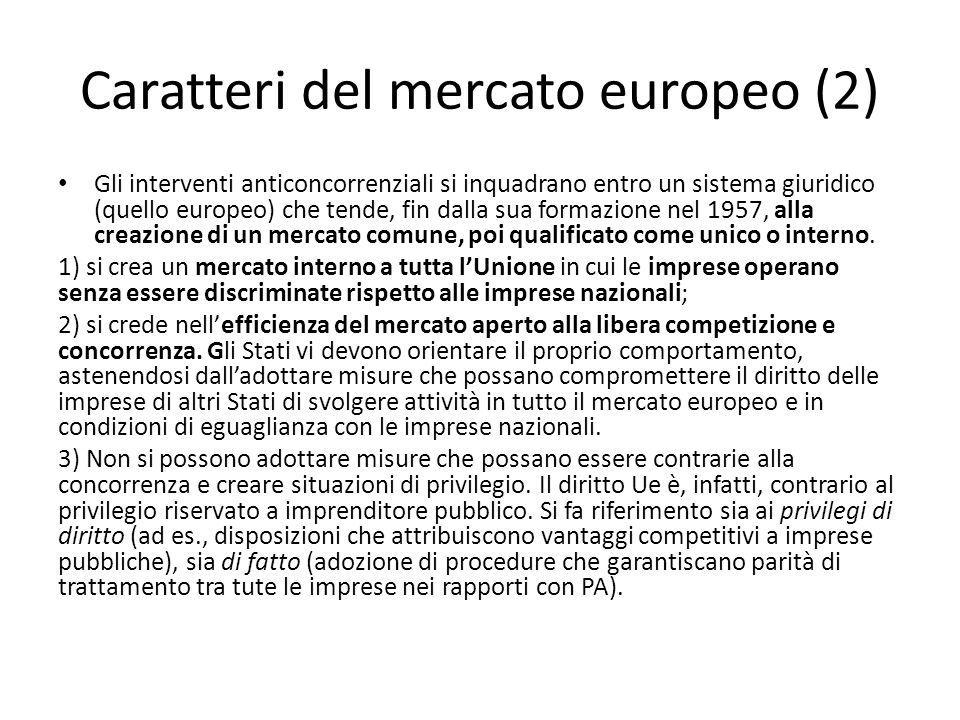 Caratteri del mercato europeo (3) Ciò ha rilevanti conseguenze sia sulla conformazione del mercato (che perde la natura di mercato nazionale); sia sul rapporto tra Stato e mercato (allo stato di affianca, nella regolazione di questo, anche l'Unione europea): In tale cornice si situano gli strumenti volti alla creazione del mercato interno comune: la libertà di circolazione delle merci, dei lavoratori, dei servizi e dei capitali; la disciplina della concorrenza, come si è già detto; il divieto degli aiuti di stato.