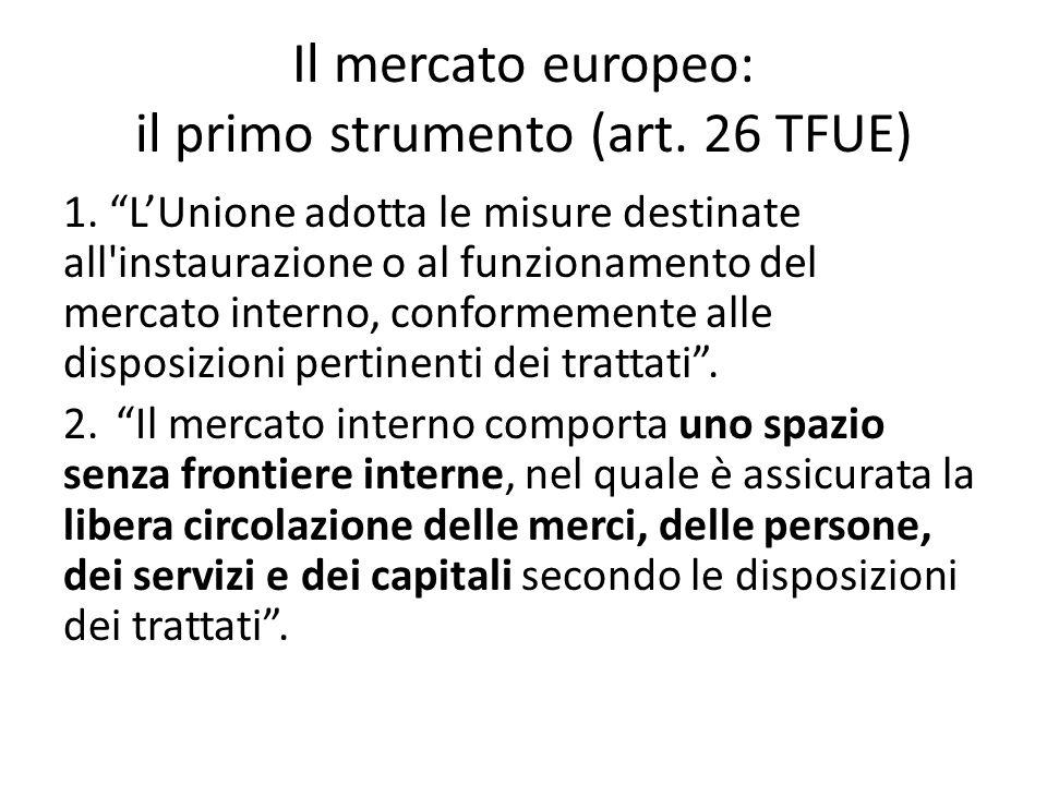 """Il mercato europeo: il primo strumento (art. 26 TFUE) 1. """"L'Unione adotta le misure destinate all'instaurazione o al funzionamento del mercato interno"""