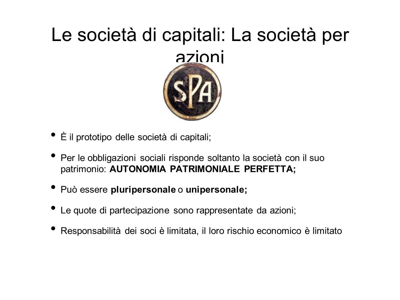Le società di capitali: La società per azioni È il prototipo delle società di capitali; Per le obbligazioni sociali risponde soltanto la società con il suo patrimonio: AUTONOMIA PATRIMONIALE PERFETTA; Può essere pluripersonale o unipersonale; Le quote di partecipazione sono rappresentate da azioni; Responsabilità dei soci è limitata, il loro rischio economico è limitato
