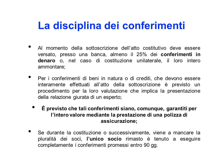 La disciplina dei conferimenti Al momento della sottoscrizione dell'atto costitutivo deve essere versato, presso una banca, almeno il 25% dei conferimenti in denaro o, nel caso di costituzione unilaterale, il loro intero ammontare; Per i conferimenti di beni in natura o di crediti, che devono essere interamente effettuati all'atto della sottoscrizione è previsto un procedimento per la loro valutazione che implica la presentazione della relazione giurata di un esperto; É previsto che tali conferimenti siano, comunque, garantiti per l'intero valore mediante la prestazione di una polizza di assicurazione; Se durante la costituzione o successivamente, viene a mancare la pluralità dei soci, l'unico socio rimasto è tenuto a eseguire completamente i conferimenti promessi entro 90 gg.