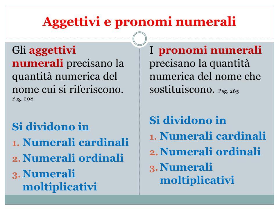 Aggettivi e pronomi numerali Gli aggettivi numerali precisano la quantità numerica del nome cui si riferiscono. Pag. 208 Si dividono in 1. Numerali ca