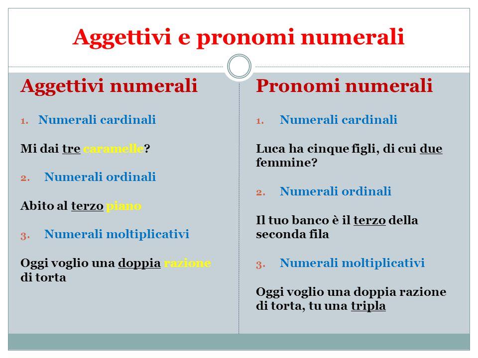 Aggettivi e pronomi numerali Aggettivi numerali 1. Numerali cardinali Mi dai tre caramelle? 2. Numerali ordinali Abito al terzo piano 3. Numerali molt