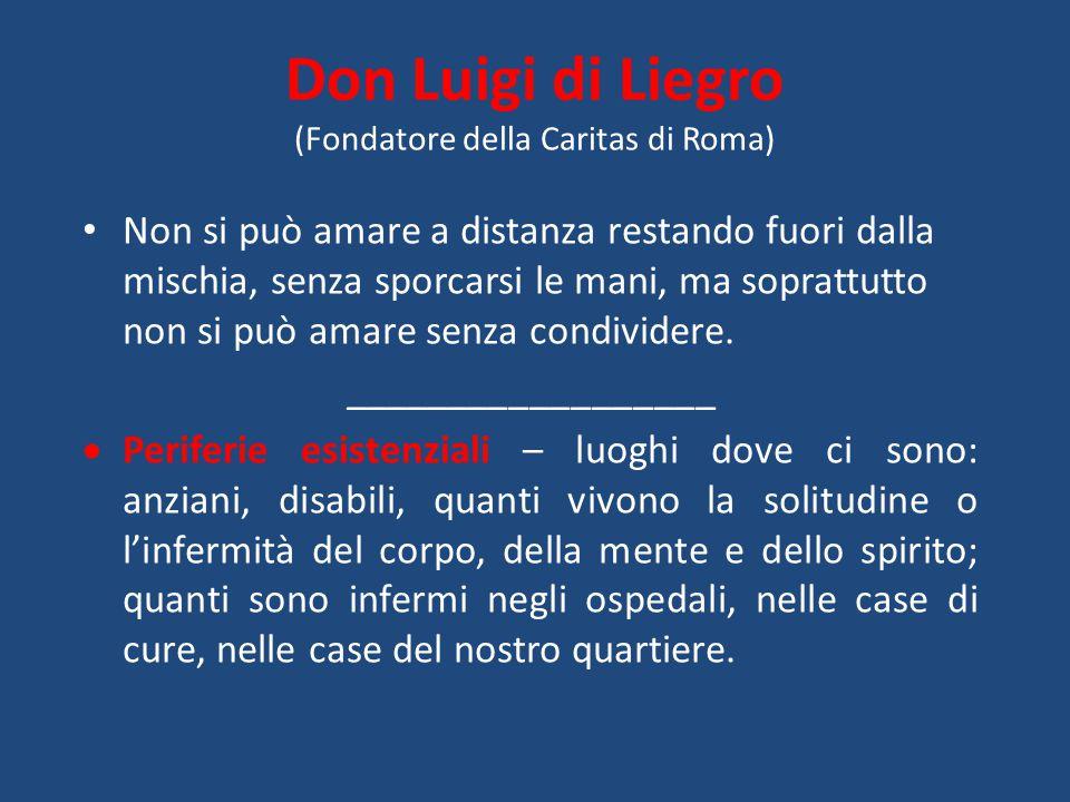 Don Luigi di Liegro (Fondatore della Caritas di Roma) Non si può amare a distanza restando fuori dalla mischia, senza sporcarsi le mani, ma soprattutt