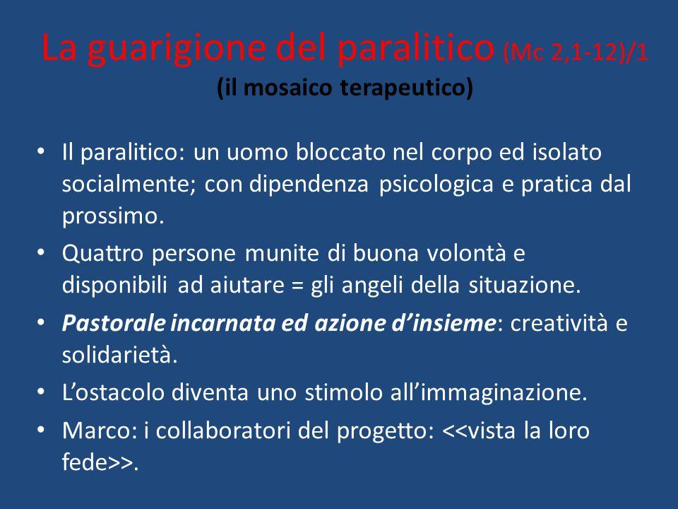 La guarigione del paralitico (Mc 2,1-12)/1 (il mosaico terapeutico) Il paralitico: un uomo bloccato nel corpo ed isolato socialmente; con dipendenza p