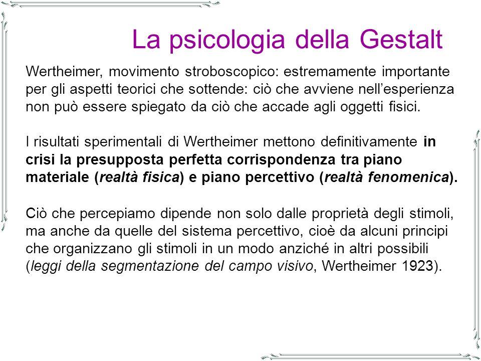 La psicologia della Gestalt Wertheimer, movimento stroboscopico: estremamente importante per gli aspetti teorici che sottende: ciò che avviene nell'esperienza non può essere spiegato da ciò che accade agli oggetti fisici.