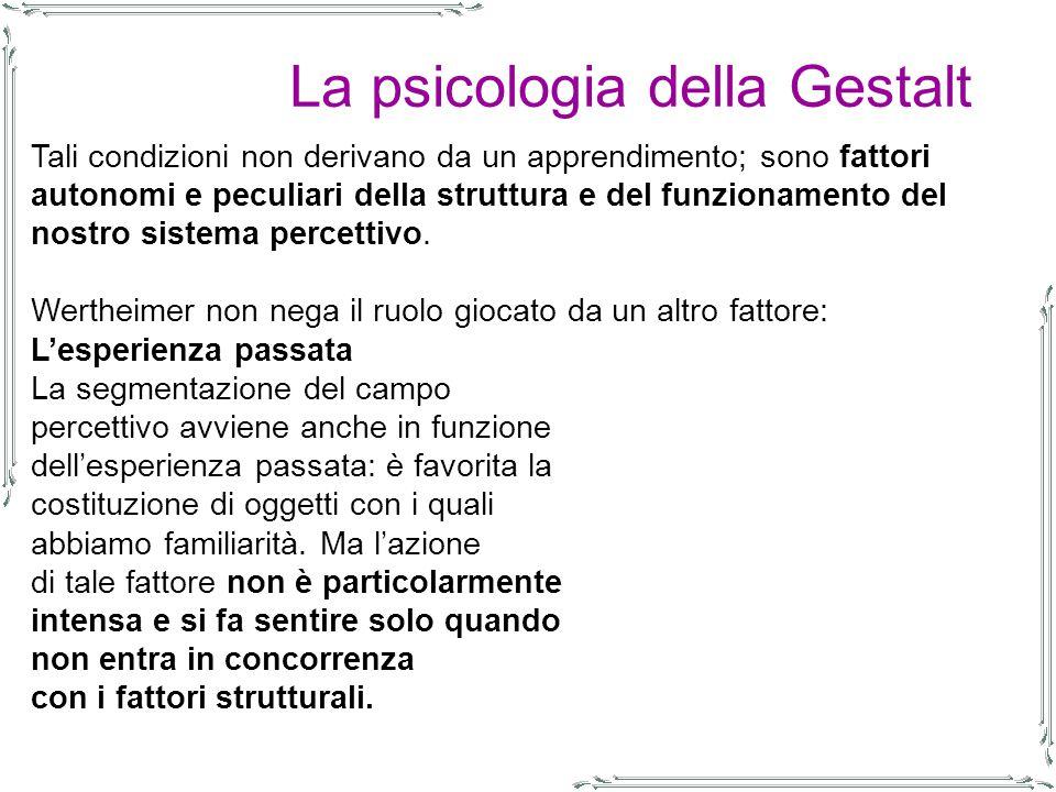 La psicologia della Gestalt Tali condizioni non derivano da un apprendimento; sono fattori autonomi e peculiari della struttura e del funzionamento del nostro sistema percettivo.