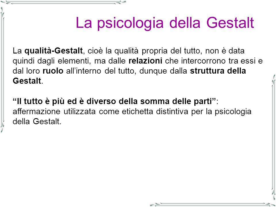 La psicologia della Gestalt La qualità-Gestalt, cioè la qualità propria del tutto, non è data quindi dagli elementi, ma dalle relazioni che intercorrono tra essi e dal loro ruolo all'interno del tutto, dunque dalla struttura della Gestalt.