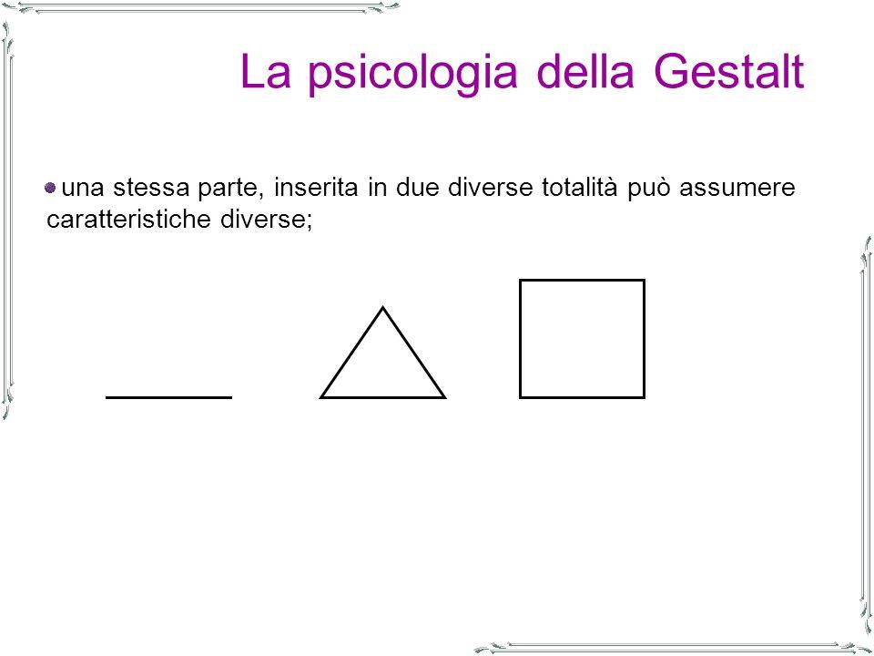 La psicologia della Gestalt una stessa parte, inserita in due diverse totalità può assumere caratteristiche diverse;
