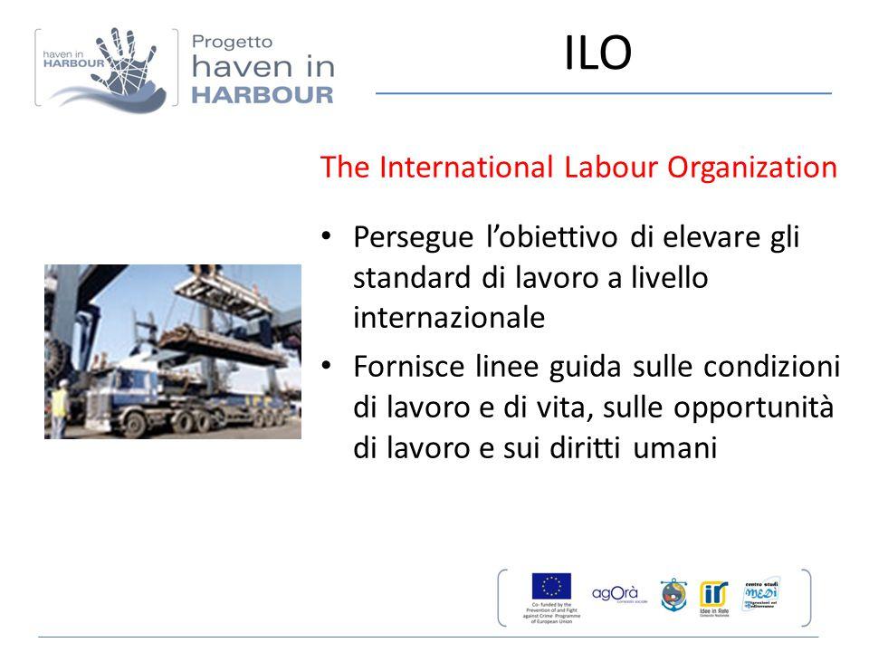 ILO The International Labour Organization Persegue l'obiettivo di elevare gli standard di lavoro a livello internazionale Fornisce linee guida sulle c