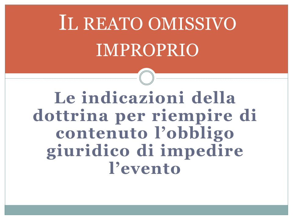 Le indicazioni della dottrina per riempire di contenuto l'obbligo giuridico di impedire l'evento I L REATO OMISSIVO IMPROPRIO