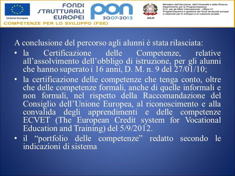 A conclusione del percorso agli alunni è stata rilasciata: la Certificazione delle Competenze, relative all'assolvimento dell'obbligo di istruzione, per gli alunni che hanno superato i 16 anni, D.