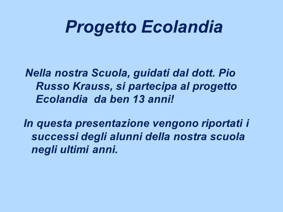 Progetto Ecolandia Nella nostra Scuola, guidati dal dott. Pio Russo Krauss, si partecipa al progetto Ecolandia da ben 13 anni! In questa presentazione