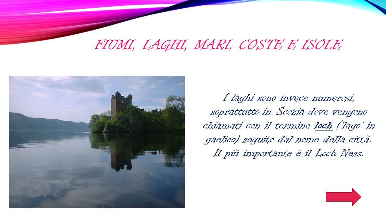 FIUMI, LAGHI, MARI, COSTE E ISOLE I laghi sono invece numerosi, soprattutto in Scozia dove vengono chiamati con il termine loch ('lago' in gaelico) se
