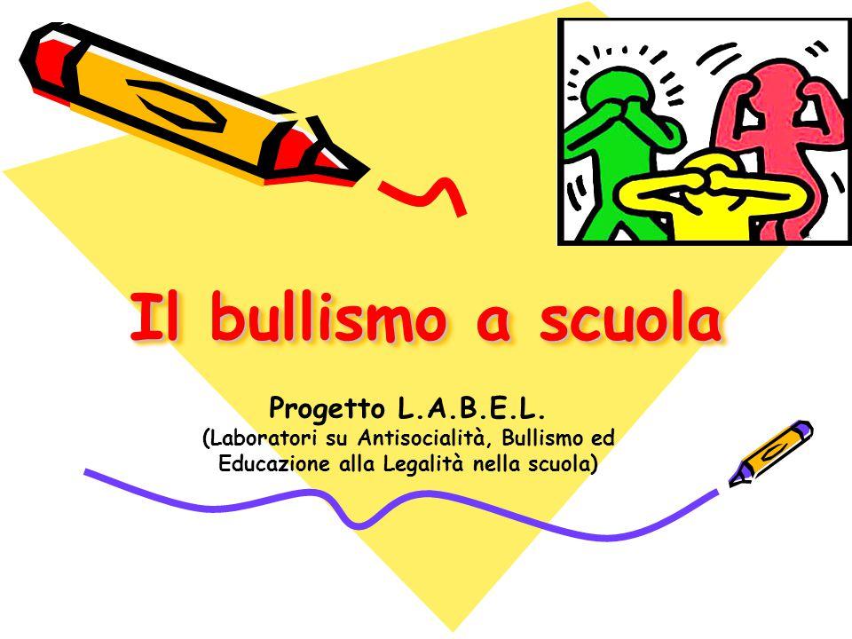 Il bullismo a scuola Progetto L.A.B.E.L. (Laboratori su Antisocialità, Bullismo ed Educazione alla Legalità nella scuola)