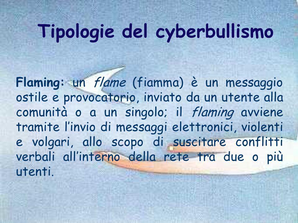 Tipologie del cyberbullismo Flaming: un flame (fiamma) è un messaggio ostile e provocatorio, inviato da un utente alla comunità o a un singolo; il fla