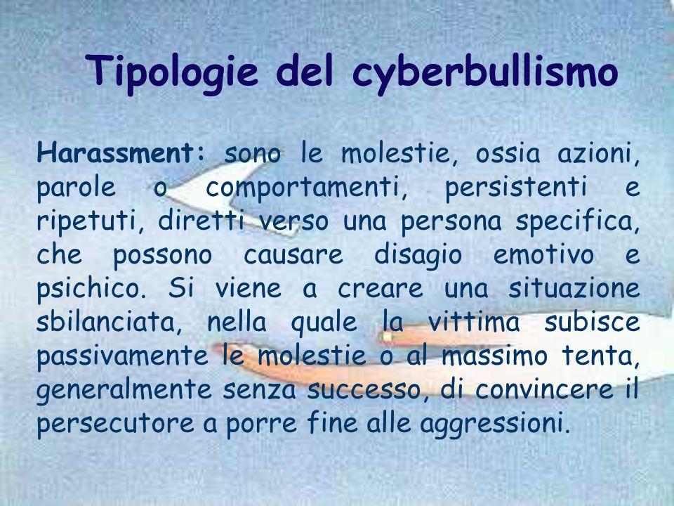 Tipologie del cyberbullismo Harassment: sono le molestie, ossia azioni, parole o comportamenti, persistenti e ripetuti, diretti verso una persona spec