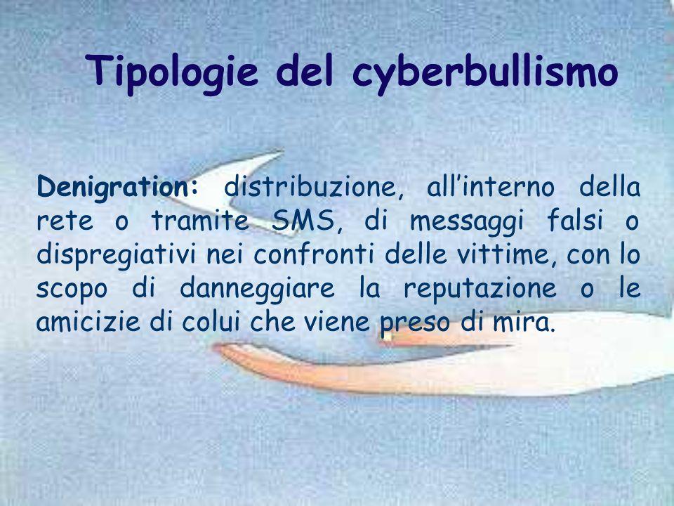 Tipologie del cyberbullismo Denigration: distribuzione, all'interno della rete o tramite SMS, di messaggi falsi o dispregiativi nei confronti delle vi
