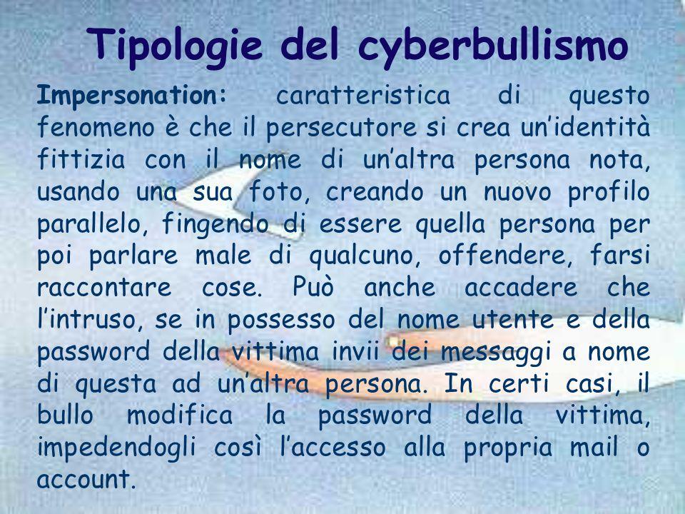 Tipologie del cyberbullismo Impersonation: caratteristica di questo fenomeno è che il persecutore si crea un'identità fittizia con il nome di un'altra