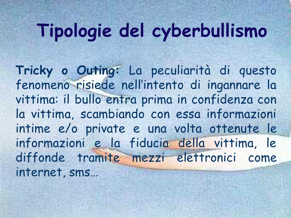 Tipologie del cyberbullismo Tricky o Outing: La peculiarità di questo fenomeno risiede nell'intento di ingannare la vittima: il bullo entra prima in c