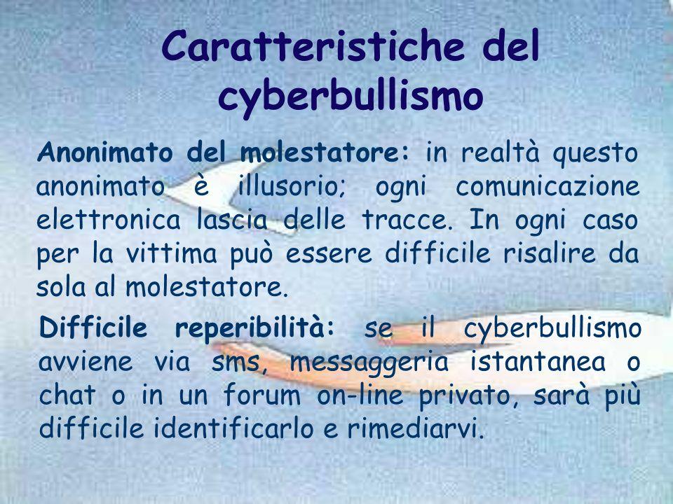 Caratteristiche del cyberbullismo Anonimato del molestatore: in realtà questo anonimato è illusorio; ogni comunicazione elettronica lascia delle tracc
