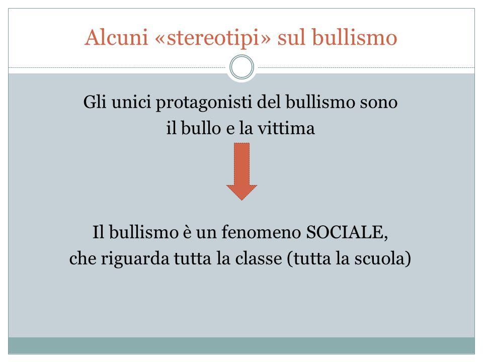 Alcuni «stereotipi» sul bullismo Gli unici protagonisti del bullismo sono il bullo e la vittima Il bullismo è un fenomeno SOCIALE, che riguarda tutta